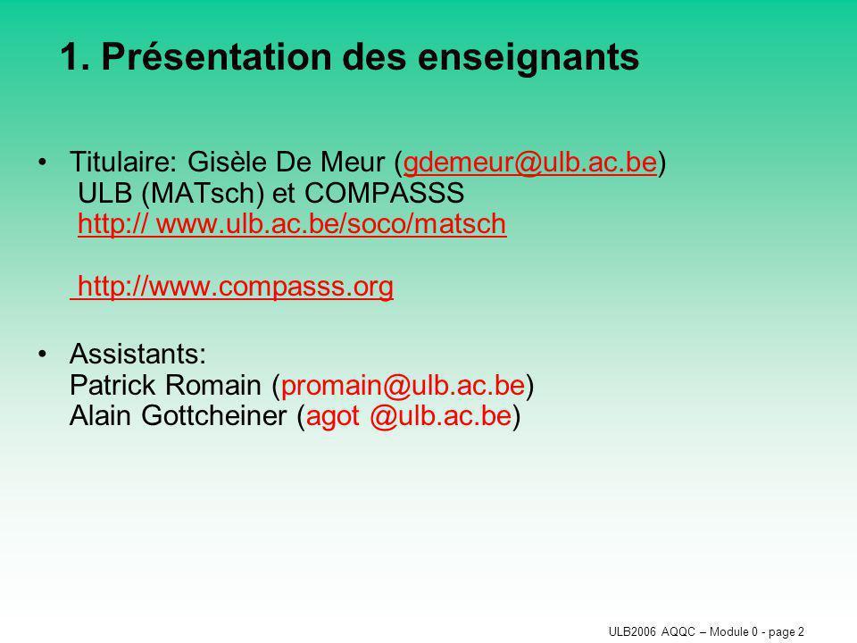 ULB2006 AQQC – Module 0 - page 2 1. Présentation des enseignants Titulaire: Gisèle De Meur (gdemeur@ulb.ac.be) ULB (MATsch) et COMPASSS http:// www.ul