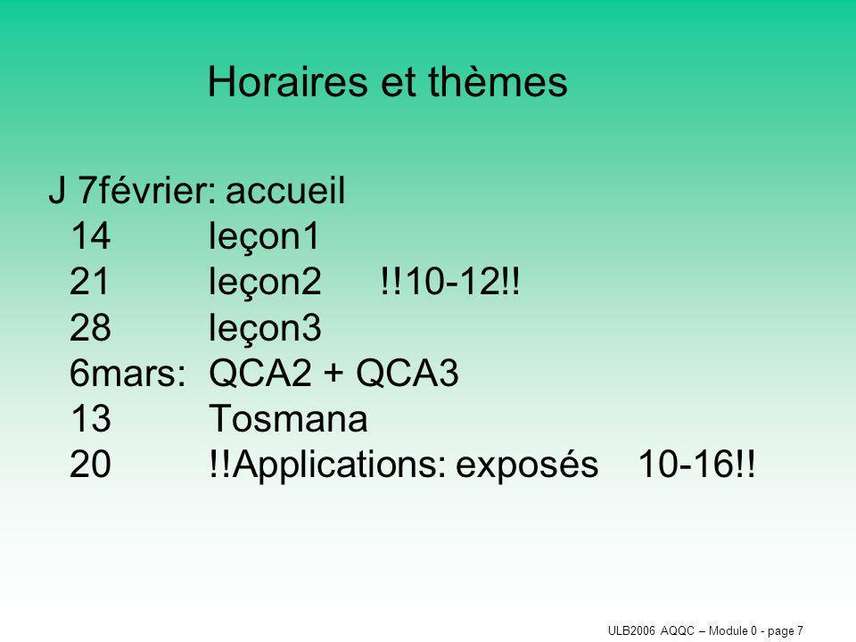 ULB2006 AQQC – Module 0 - page 7 Horaires et thèmes J 7février: accueil 14leçon1 21leçon2!!10-12!! 28leçon3 6mars:QCA2 + QCA3 13Tosmana 20!!Applicatio