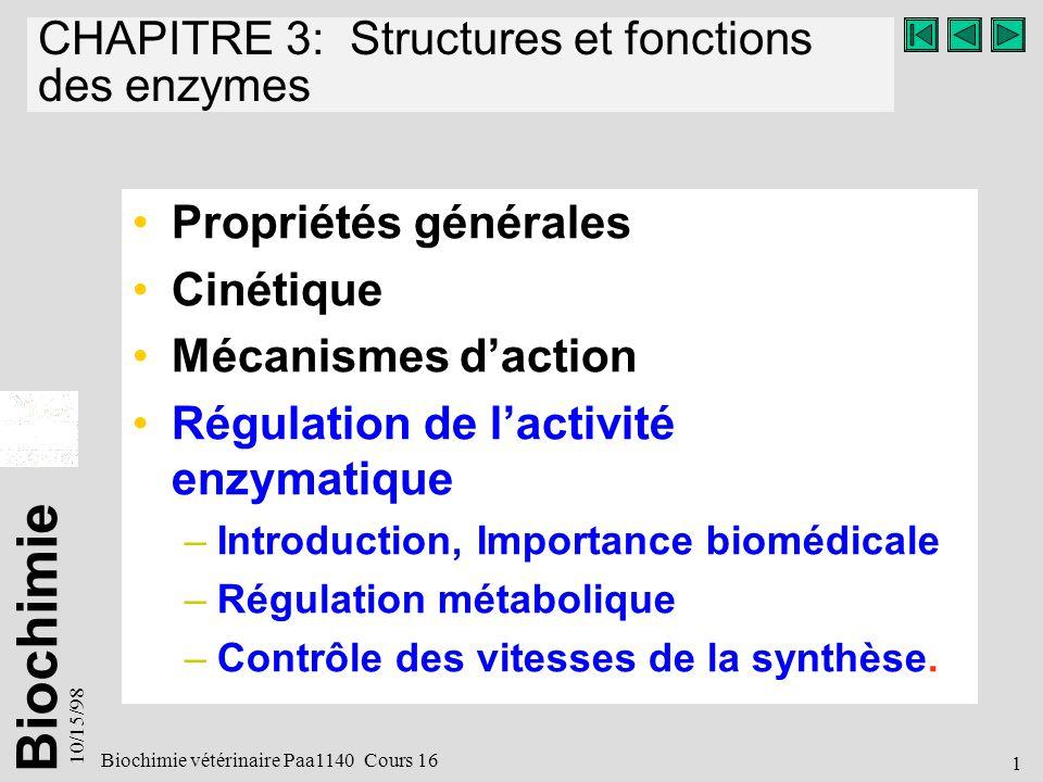 Biochimie 10/15/98 2 Biochimie vétérinaire Paa1140 Cours 16 Régulation de lactivité enzymatique Introduction Importance biomédicale –Concept de lhoméostasie –Régulation métabolique –Enzymes régulateurs Régulation métabolique Contrôle des vitesses de la synthèse.