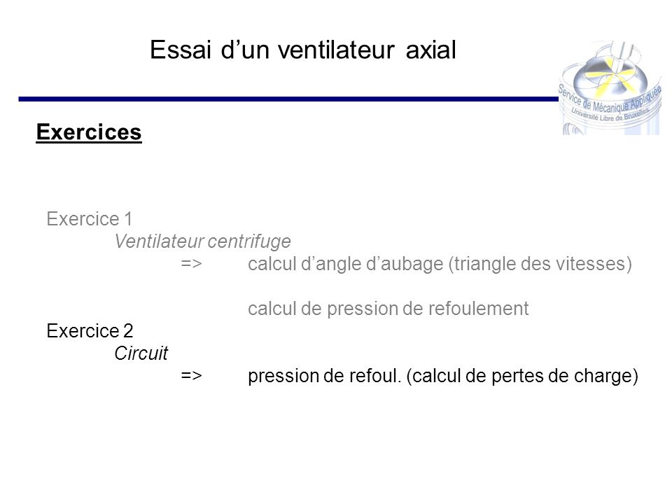 Essai dun ventilateur axial Exercices Exercice 1 Ventilateur centrifuge => calcul dangle daubage (triangle des vitesses) calcul de pression de refoule