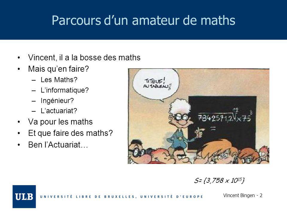 Vincent Bingen - 2 Parcours dun amateur de maths Vincent, il a la bosse des maths Mais quen faire? –Les Maths? –Linformatique? –Ingénieur? –Lactuariat