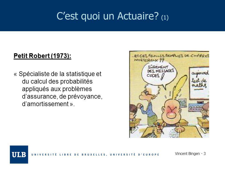 Vincent Bingen - 3 Cest quoi un Actuaire? (1) Petit Robert (1973): « Spécialiste de la statistique et du calcul des probabilités appliqués aux problèm