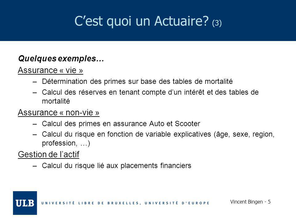 Vincent Bingen - 5 Cest quoi un Actuaire? (3) Quelques exemples… Assurance « vie » –Détermination des primes sur base des tables de mortalité –Calcul