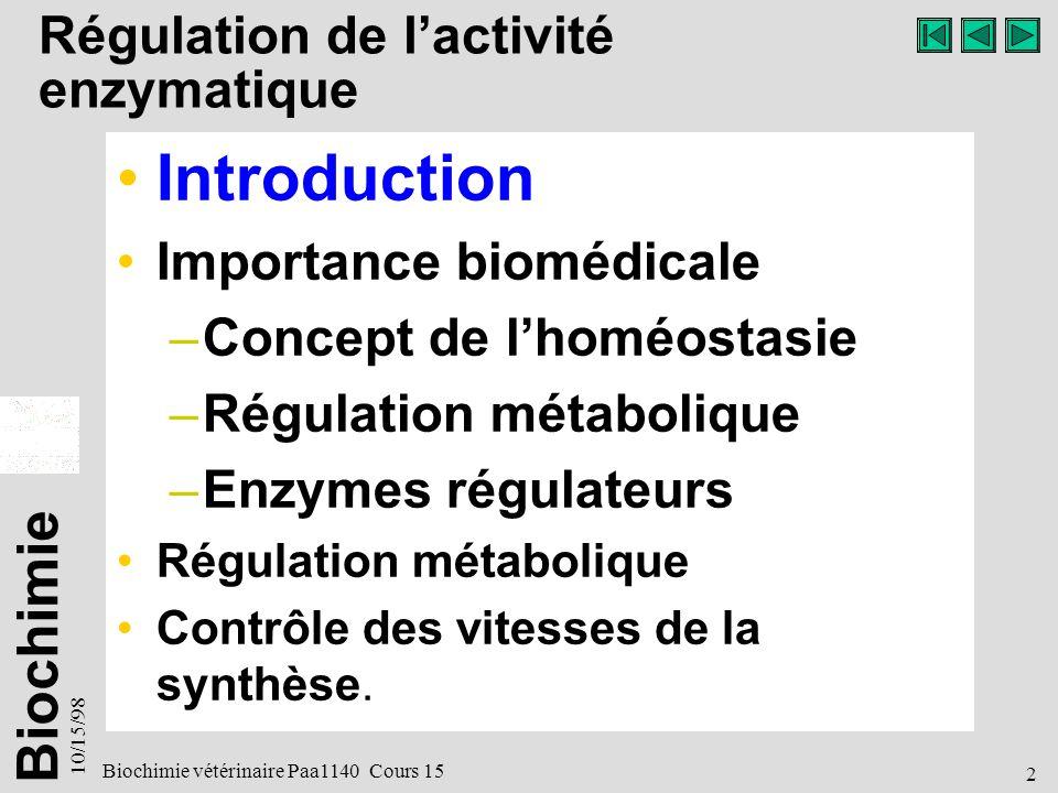 Biochimie 10/15/98 2 Biochimie vétérinaire Paa1140 Cours 15 Régulation de lactivité enzymatique Introduction Importance biomédicale –Concept de lhoméostasie –Régulation métabolique –Enzymes régulateurs Régulation métabolique Contrôle des vitesses de la synthèse.