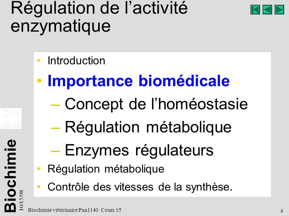 Biochimie 10/15/98 4 Biochimie vétérinaire Paa1140 Cours 15 Régulation de lactivité enzymatique Introduction Importance biomédicale – Concept de lhoméostasie – Régulation métabolique – Enzymes régulateurs Régulation métabolique Contrôle des vitesses de la synthèse.