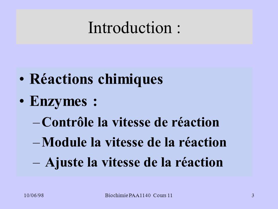 10/06/983Biochimie PAA1140 Cours 11 Introduction : Réactions chimiques Enzymes : –Contrôle la vitesse de réaction –Module la vitesse de la réaction – Ajuste la vitesse de la réaction