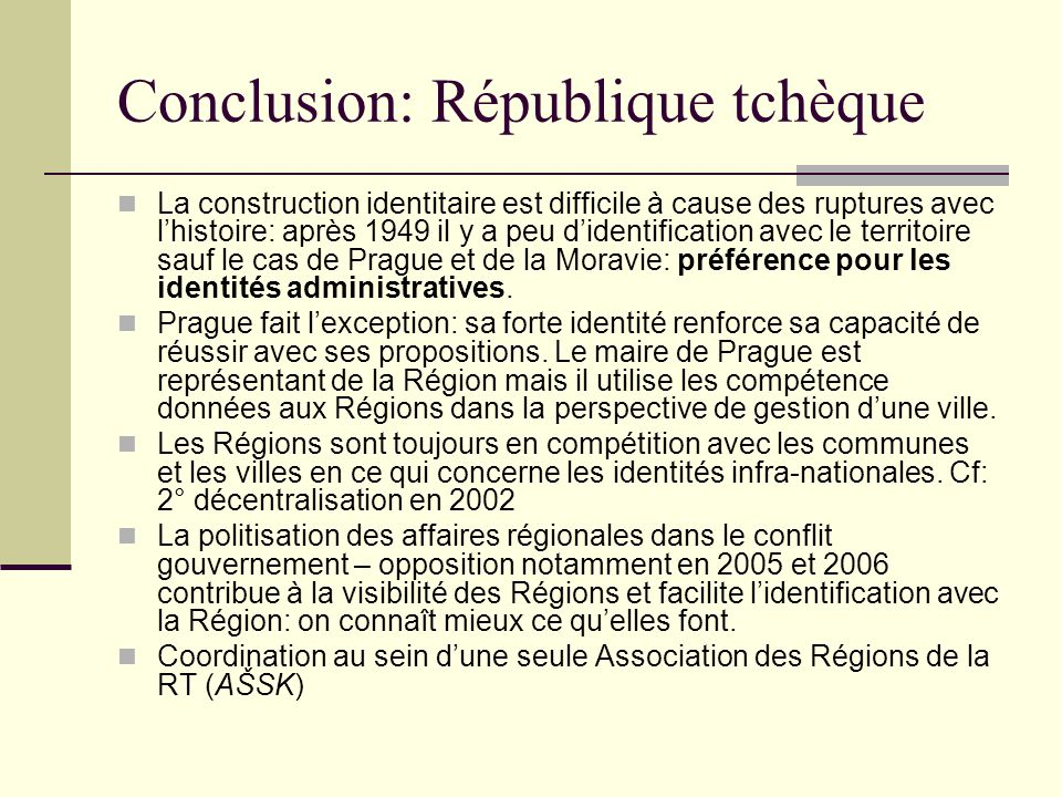 Conclusion: République tchèque La construction identitaire est difficile à cause des ruptures avec lhistoire: après 1949 il y a peu didentification avec le territoire sauf le cas de Prague et de la Moravie: préférence pour les identités administratives.