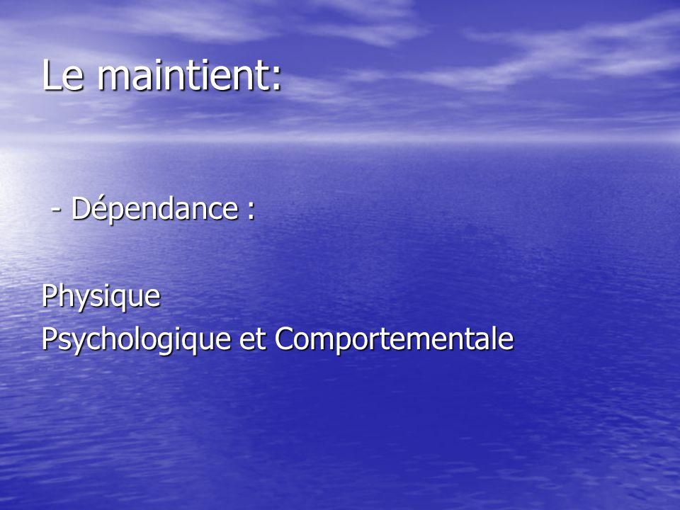 Le maintient: - Dépendance : - Dépendance :Physique Psychologique et Comportementale