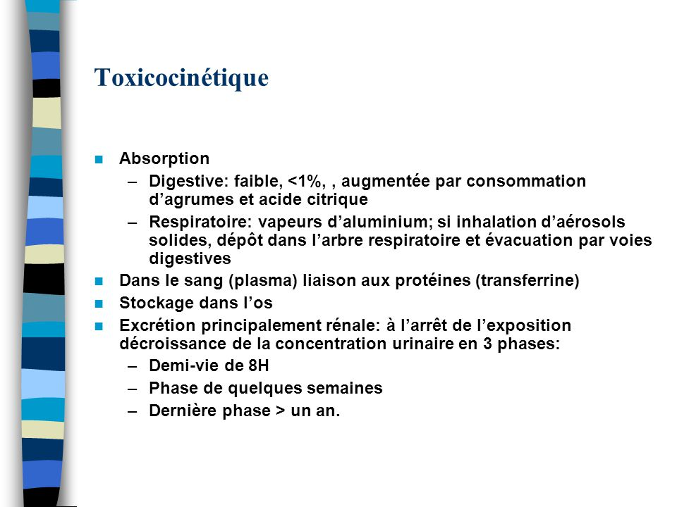 Toxicocinétique Absorption –Digestive: faible, <1%,, augmentée par consommation dagrumes et acide citrique –Respiratoire: vapeurs daluminium; si inhal