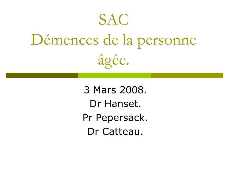 SAC Démences de la personne âgée. 3 Mars 2008. Dr Hanset. Pr Pepersack. Dr Catteau.
