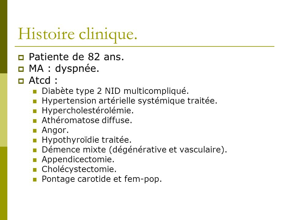 Histoire clinique. Patiente de 82 ans. MA : dyspnée. Atcd : Diabète type 2 NID multicompliqué. Hypertension artérielle systémique traitée. Hypercholes