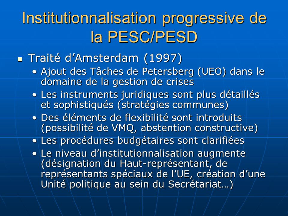 Institutionnalisation progressive de la PESC/PESD Traité dAmsterdam (1997) Traité dAmsterdam (1997) Ajout des Tâches de Petersberg (UEO) dans le domaine de la gestion de crisesAjout des Tâches de Petersberg (UEO) dans le domaine de la gestion de crises Les instruments juridiques sont plus détaillés et sophistiqués (stratégies communes)Les instruments juridiques sont plus détaillés et sophistiqués (stratégies communes) Des éléments de flexibilité sont introduits (possibilité de VMQ, abstention constructive)Des éléments de flexibilité sont introduits (possibilité de VMQ, abstention constructive) Les procédures budgétaires sont clarifiéesLes procédures budgétaires sont clarifiées Le niveau dinstitutionnalisation augmente (désignation du Haut-représentant, de représentants spéciaux de lUE, création dune Unité politique au sein du Secrétariat…)Le niveau dinstitutionnalisation augmente (désignation du Haut-représentant, de représentants spéciaux de lUE, création dune Unité politique au sein du Secrétariat…)