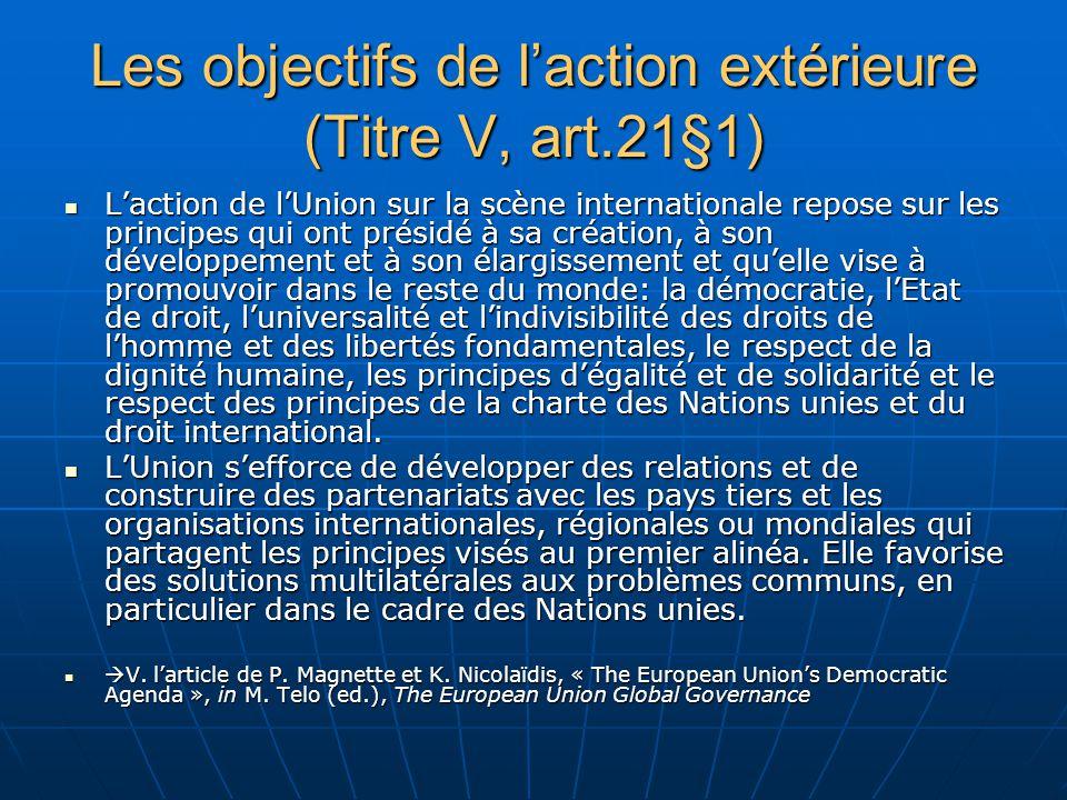 Les objectifs de laction extérieure (Titre V, art.21§1) Laction de lUnion sur la scène internationale repose sur les principes qui ont présidé à sa création, à son développement et à son élargissement et quelle vise à promouvoir dans le reste du monde: la démocratie, lEtat de droit, luniversalité et lindivisibilité des droits de lhomme et des libertés fondamentales, le respect de la dignité humaine, les principes dégalité et de solidarité et le respect des principes de la charte des Nations unies et du droit international.