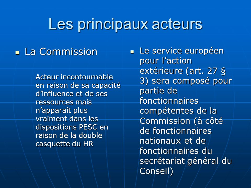 Les principaux acteurs La Commission La Commission Acteur incontournable en raison de sa capacité dinfluence et de ses ressources mais napparaît plus vraiment dans les dispositions PESC en raison de la double casquette du HR Le service européen pour laction extérieure (art.