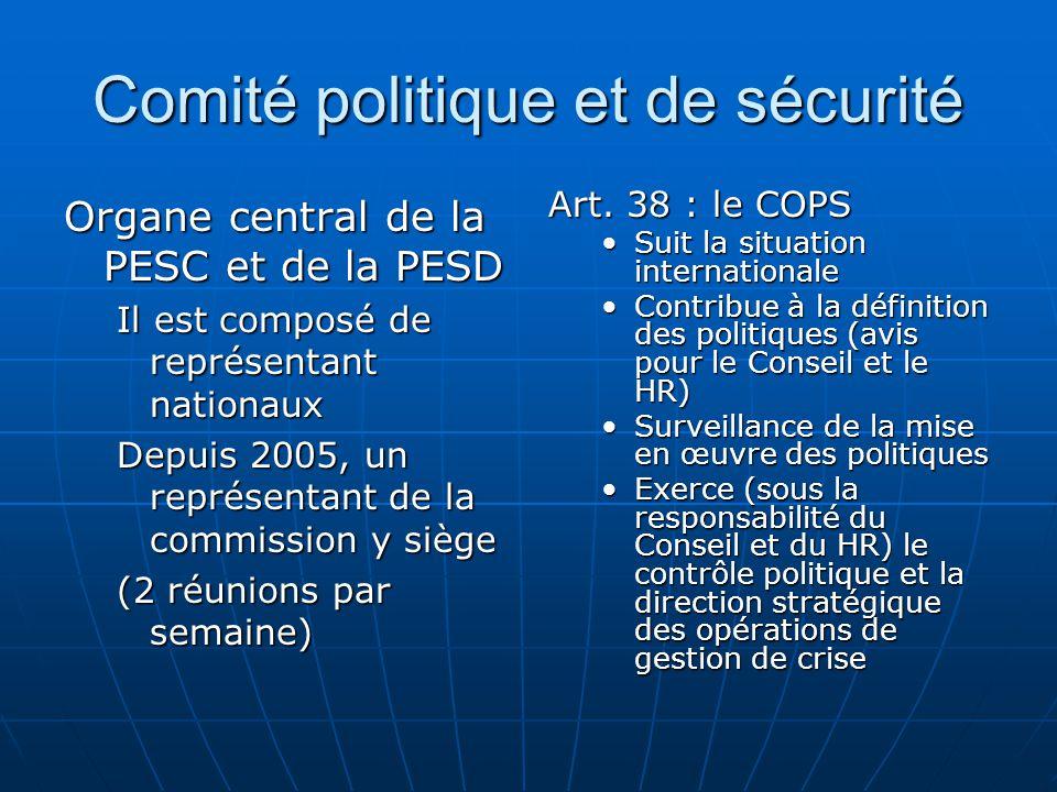Comité politique et de sécurité Organe central de la PESC et de la PESD Il est composé de représentant nationaux Depuis 2005, un représentant de la commission y siège (2 réunions par semaine) Art.