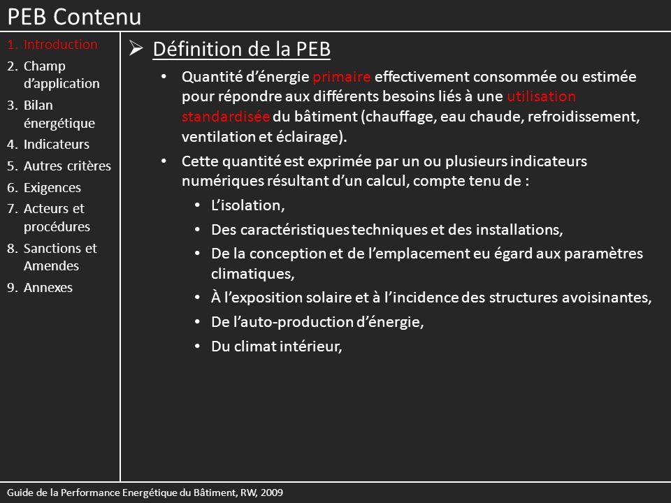 PEB Contenu 1.Introduction 2.Champ dapplication 3.Bilan énergétique 4.Indicateurs 5.Autres critères 6.Exigences 7.Acteurs et procédures 8.Sanctions et Amendes 9.Annexes Propagation de la chaleur à travers une paroi Guide de la Performance Energétique du Bâtiment, RW, 2009 Composition de la paroiDonnées nécessaires R Résistances thermiques dune couche - Matériau homogène : R = d / λ - Matériau non homogène Epaisseur du matériau d [m] Valeur λ déclarée ou par défaut du matériau [W/mK] Valeur R déclarée ou par défaut du matériau R a Résistance thermique dune lame dair éventuelle Type de lame dair (non, peu ou fortement ventilée), son épaisseur et la direction du flux de chaleur R si et R se Résistances thermiques déchange superficiel intérieure et extérieure Type de paroi (mur, toiture, plancher, …) Inclinaison Environnement