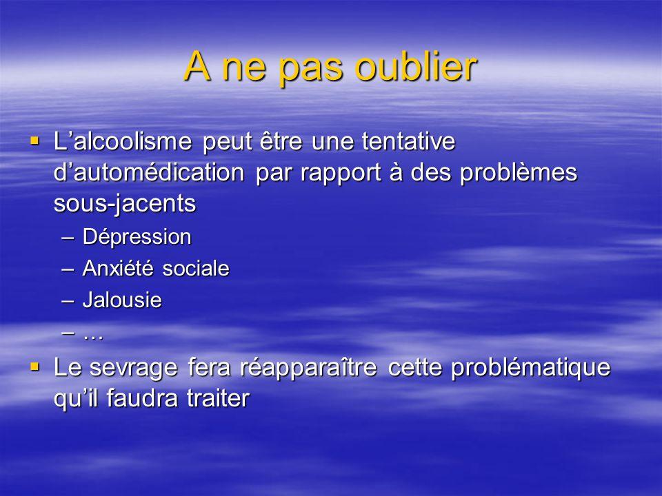 A ne pas oublier Lalcoolisme peut être une tentative dautomédication par rapport à des problèmes sous-jacents Lalcoolisme peut être une tentative daut