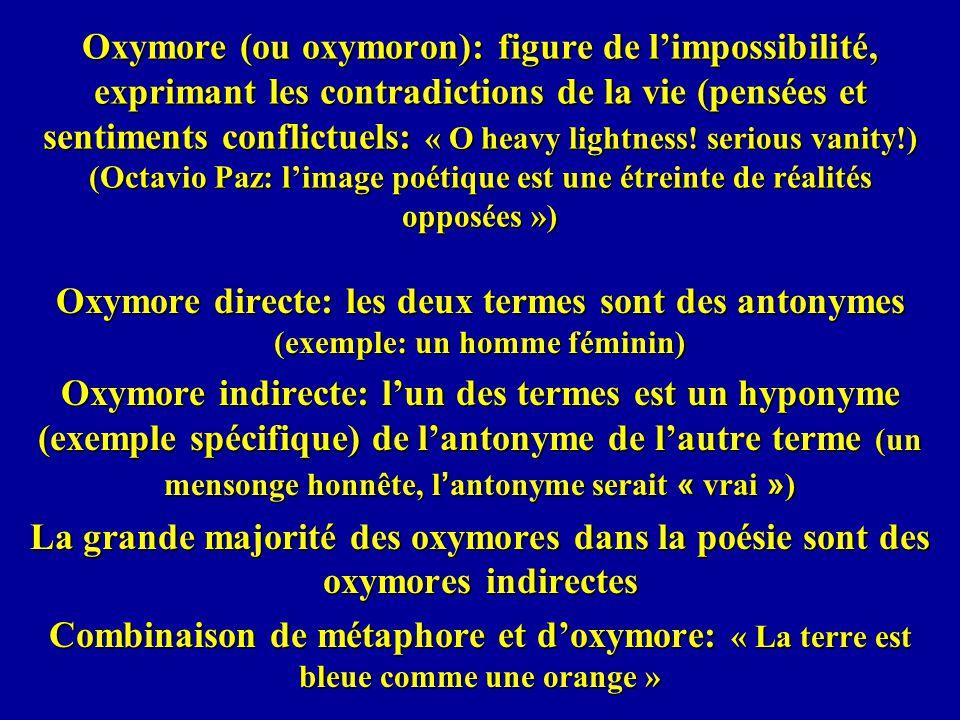 Oxymore (ou oxymoron): figure de limpossibilité, exprimant les contradictions de la vie (pensées et sentiments conflictuels: « O heavy lightness! seri