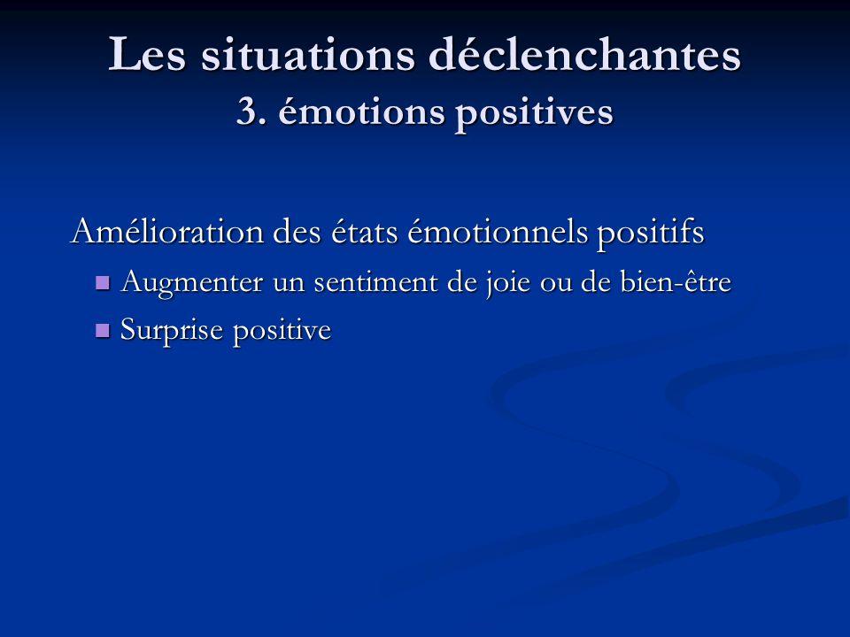 Les situations déclenchantes 3. émotions positives Amélioration des états émotionnels positifs Amélioration des états émotionnels positifs Augmenter u