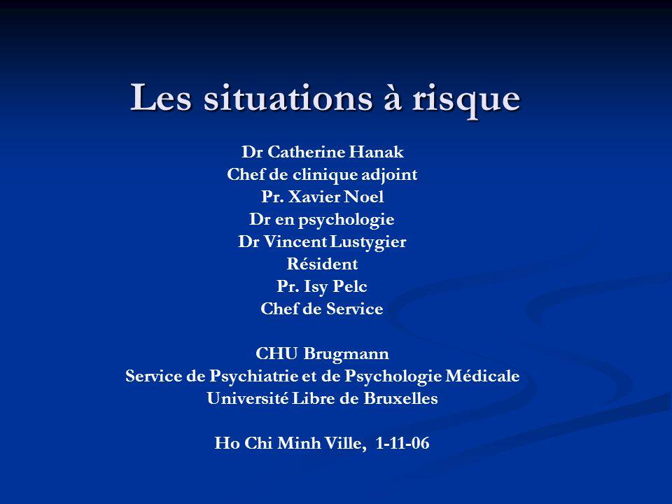 Les situations à risque Dr Catherine Hanak Chef de clinique adjoint Pr. Xavier Noel Dr en psychologie Dr Vincent Lustygier Résident Pr. Isy Pelc Chef
