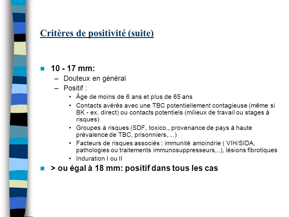 Critères de positivité (suite) 10 - 17 mm: –Douteux en général –Positif : Âge de moins de 6 ans et plus de 65 ans Contacts avérés avec une TBC potentiellement contagieuse (même si BK - ex.