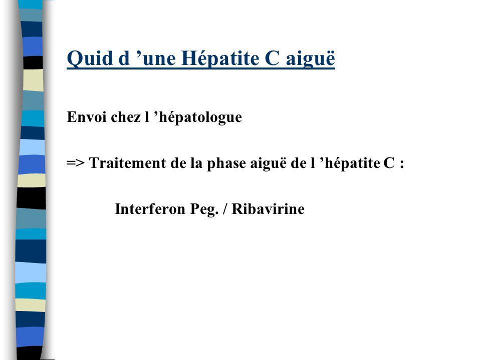 Quid d une Hépatite C aiguë Envoi chez l hépatologue => Traitement de la phase aiguë de l hépatite C : Interferon Peg.