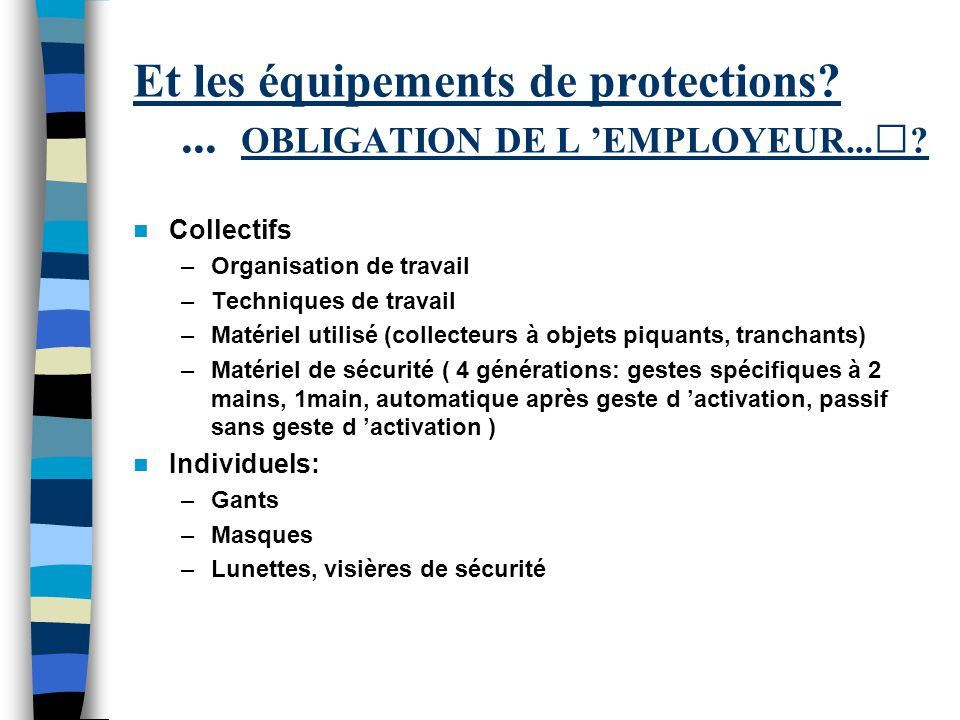 Et les équipements de protections?... OBLIGATION DE L EMPLOYEUR...? Collectifs –Organisation de travail –Techniques de travail –Matériel utilisé (coll