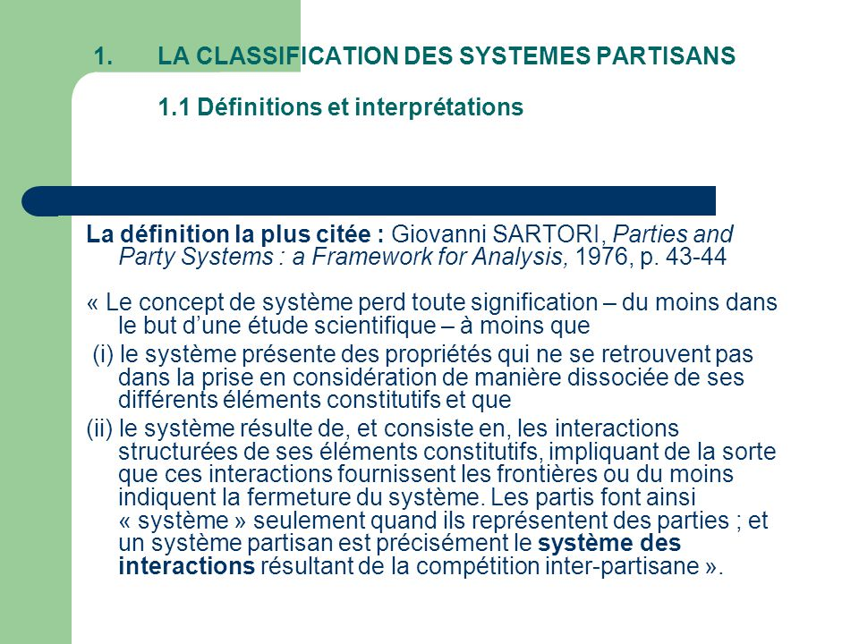 1.LA CLASSIFICATION DES SYSTEMES PARTISANS 1.1 Définitions et interprétations La définition la plus citée : Giovanni SARTORI, Parties and Party Systems : a Framework for Analysis, 1976, p.