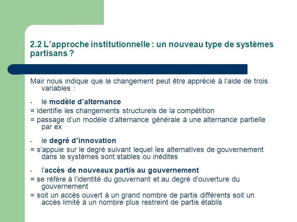 2.2 Lapproche institutionnelle : un nouveau type de systèmes partisans ? Mair nous indique que le changement peut être apprécié à laide de trois varia