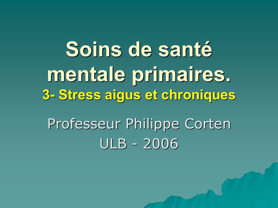 Soins de santé mentale primaires. 3- Stress aigus et chroniques Professeur Philippe Corten ULB - 2006