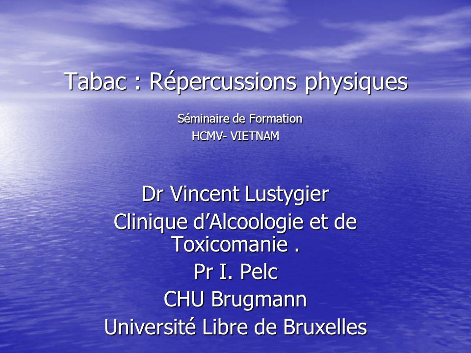 Tabac : Répercussions physiques Séminaire de Formation HCMV- VIETNAM Dr Vincent Lustygier Clinique dAlcoologie et de Toxicomanie. Pr I. Pelc CHU Brugm