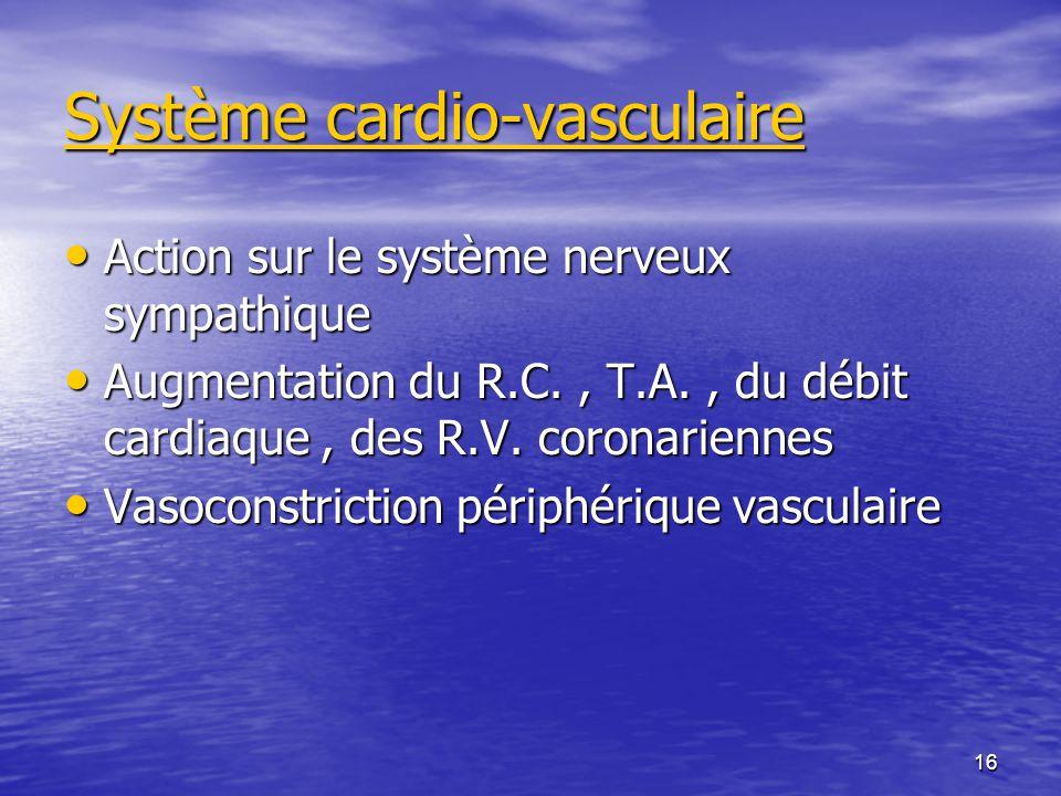 16 Système cardio-vasculaire Action sur le système nerveux sympathique Action sur le système nerveux sympathique Augmentation du R.C., T.A., du débit cardiaque, des R.V.