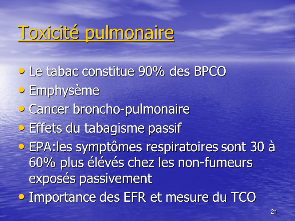 21 Toxicité pulmonaire Le tabac constitue 90% des BPCO Le tabac constitue 90% des BPCO Emphysème Emphysème Cancer broncho-pulmonaire Cancer broncho-pulmonaire Effets du tabagisme passif Effets du tabagisme passif EPA:les symptômes respiratoires sont 30 à 60% plus élévés chez les non-fumeurs exposés passivement EPA:les symptômes respiratoires sont 30 à 60% plus élévés chez les non-fumeurs exposés passivement Importance des EFR et mesure du TCO Importance des EFR et mesure du TCO