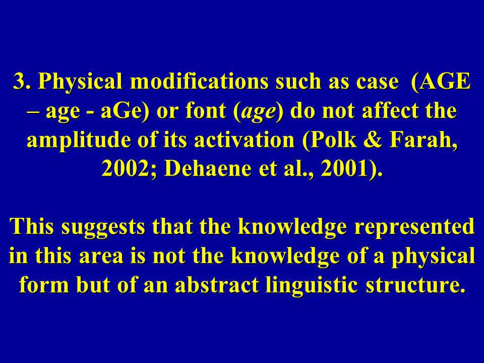 3. Physical modifications such as case (AGE – age - aGe) or font (age) do not affect the amplitude of its activation (Polk & Farah, 2002; Dehaene et a
