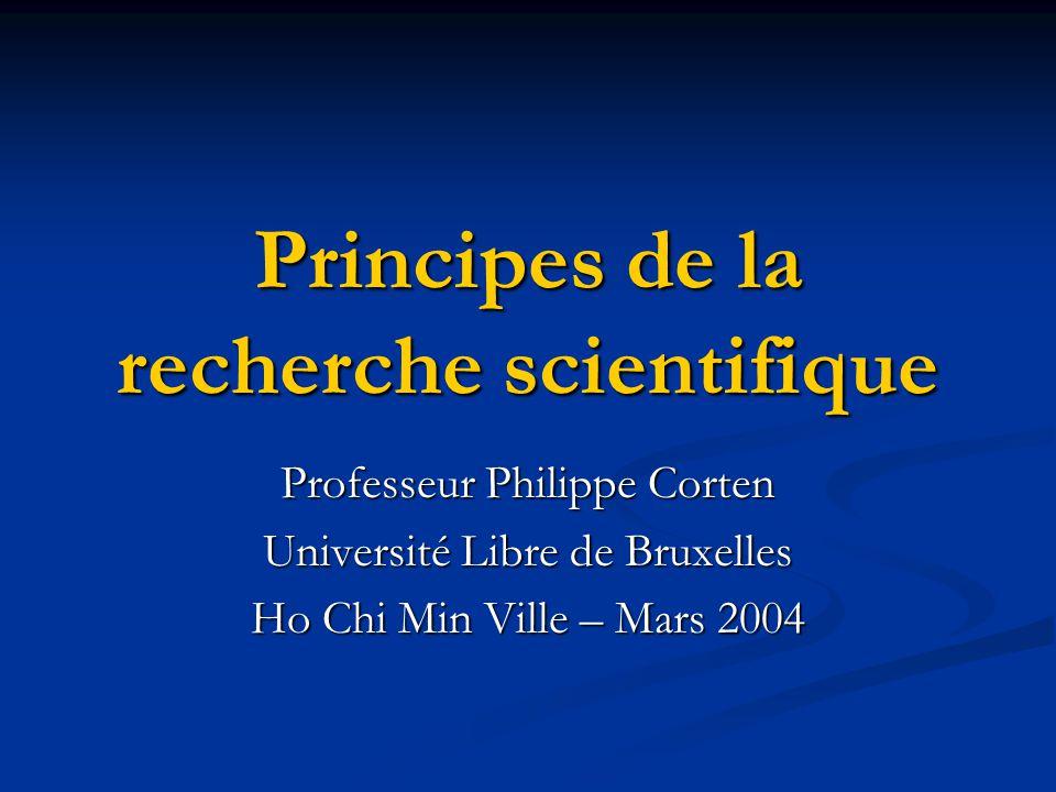 Principes de la recherche scientifique Professeur Philippe Corten Université Libre de Bruxelles Ho Chi Min Ville – Mars 2004