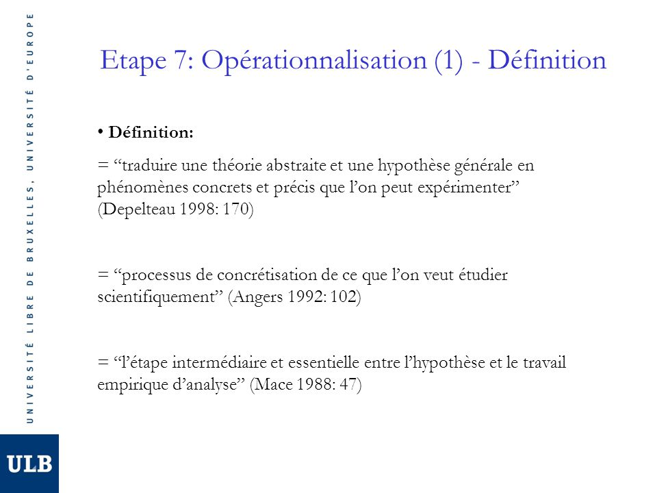 Etape 7: Opérationnalisation (2) - Etapes 1.Sassurer que lhypothèse est falsifiable 2.Préciser les concepts de la recherche et en faire des concepts opératoires 3.Déterminer les dimensions 4.Déterminer les composantes 5.Déterminer les indicateurs/ les indices