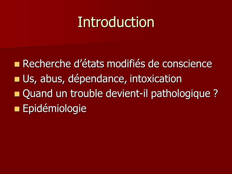 Introduction Recherche détats modifiés de conscience Recherche détats modifiés de conscience Us, abus, dépendance, intoxication Us, abus, dépendance, intoxication Quand un trouble devient-il pathologique .
