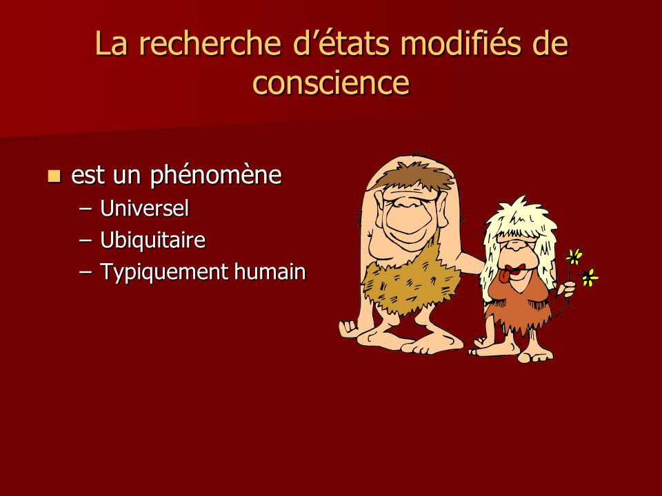 La recherche détats modifiés de conscience Substances modifiant létat de conscience Substances modifiant létat de conscience –Chocolat et sucreries –Café et thé –Tisanes –Tabac –Alcool –Cannabis –Anxiolytiques et somnifères –Anti-douleurs –Morphine –Codéine –Amphétamines et ecstasy –Cocaïne –Héroïne –… Comportements modifiant létat de conscience Comportements modifiant létat de conscience –La colère –Les joies –Faire lamour –Le sport –La transe initiatique –La méditation transcendantale –…