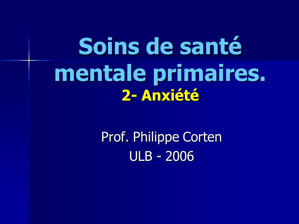 Soins de santé mentale primaires. 2- Anxiété Prof. Philippe Corten ULB - 2006