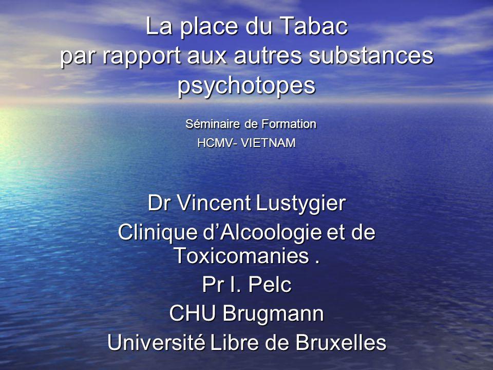 La place du Tabac par rapport aux autres substances psychotopes Séminaire de Formation HCMV- VIETNAM Dr Vincent Lustygier Clinique dAlcoologie et de T
