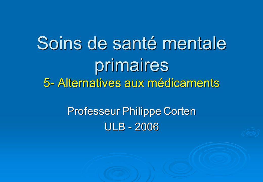 Soins de santé mentale primaires 5- Alternatives aux médicaments Professeur Philippe Corten ULB - 2006