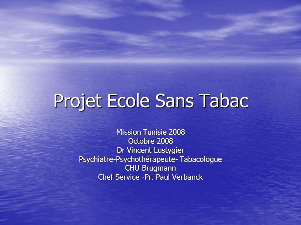 Projet Ecole Sans Tabac Mission Tunisie 2008 Octobre 2008 Dr Vincent Lustygier Psychiatre-Psychothérapeute- Tabacologue CHU Brugmann Chef Service -Pr.