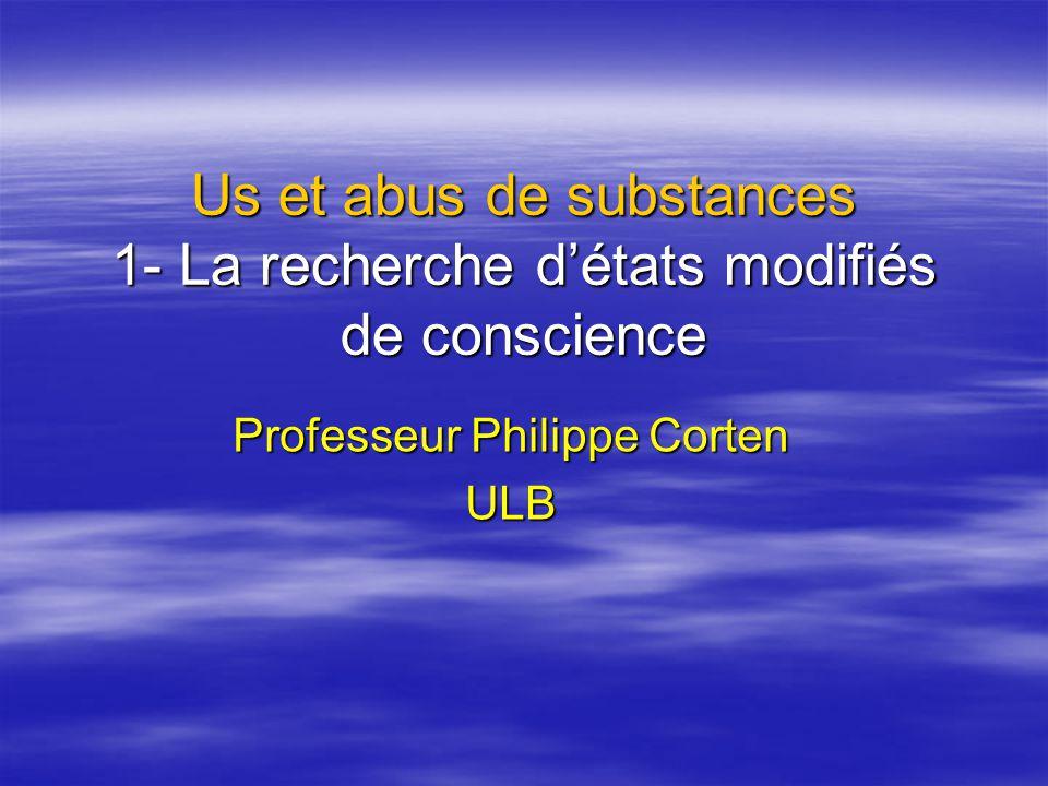Us et abus de substances 1- La recherche détats modifiés de conscience Professeur Philippe Corten ULB