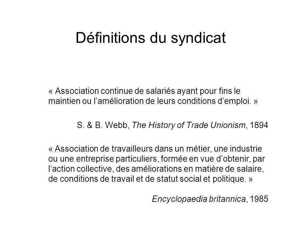 Définitions du syndicat « Association de travailleurs dans un métier, une industrie ou une entreprise particuliers, formée en vue dobtenir, par laction collective, des améliorations en matière de salaire, de conditions de travail et de statut social et politique.