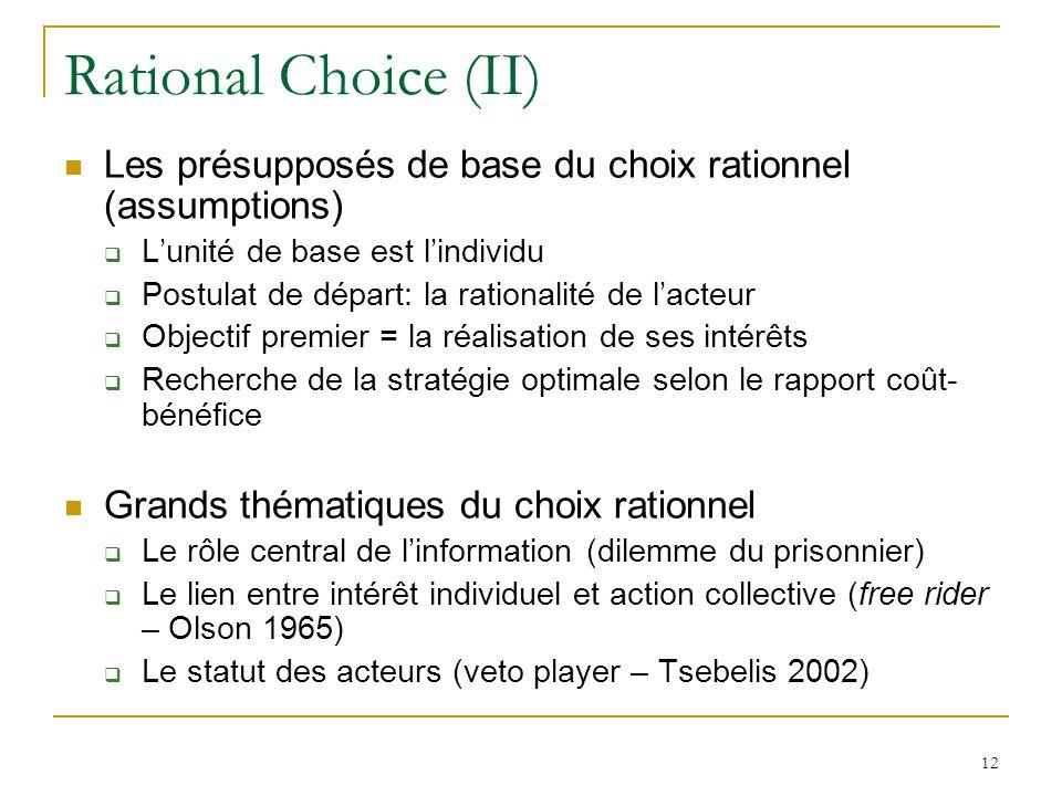 12 Rational Choice (II) Les présupposés de base du choix rationnel (assumptions) Lunité de base est lindividu Postulat de départ: la rationalité de la