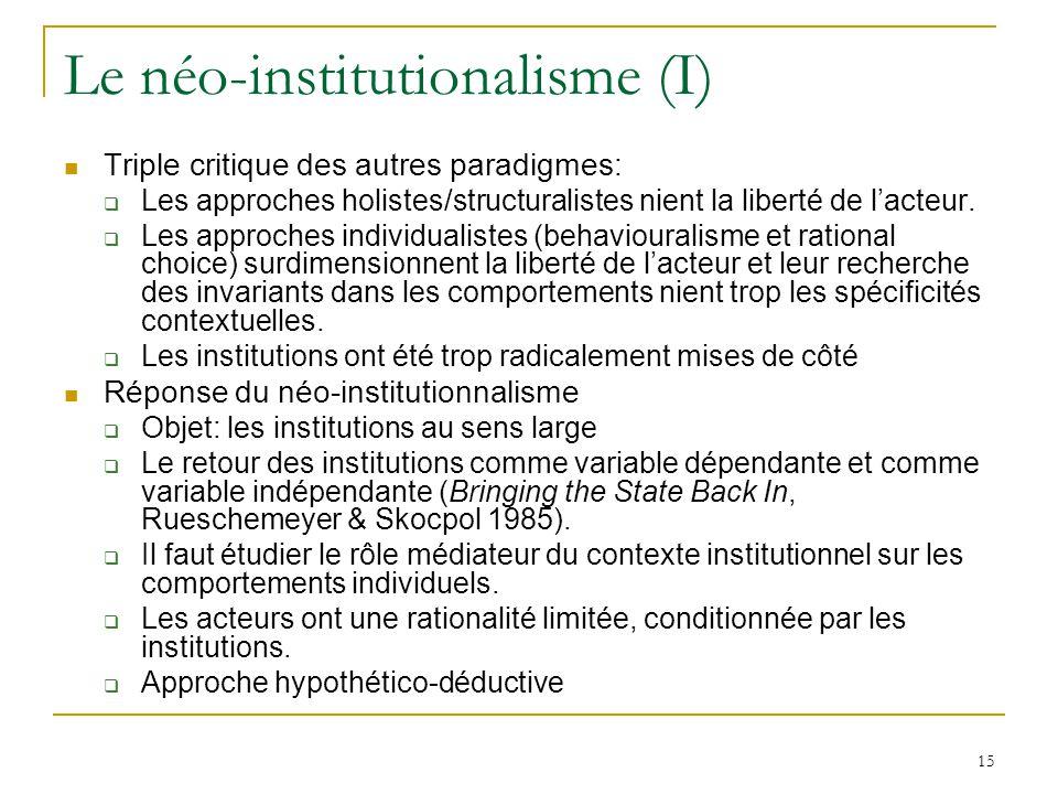 15 Le néo-institutionalisme (I) Triple critique des autres paradigmes: Les approches holistes/structuralistes nient la liberté de lacteur. Les approch