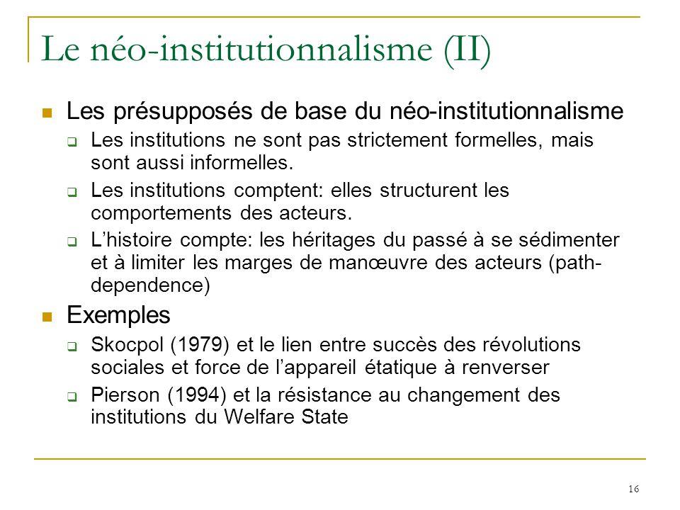 16 Le néo-institutionnalisme (II) Les présupposés de base du néo-institutionnalisme Les institutions ne sont pas strictement formelles, mais sont auss