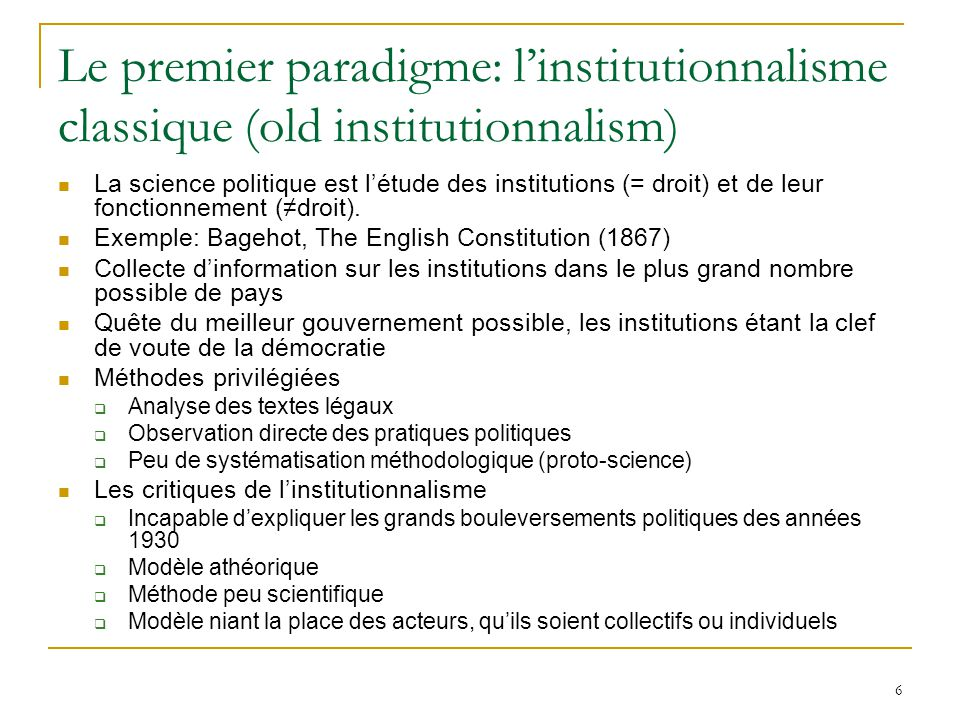 6 Le premier paradigme: linstitutionnalisme classique (old institutionnalism) La science politique est létude des institutions (= droit) et de leur fo
