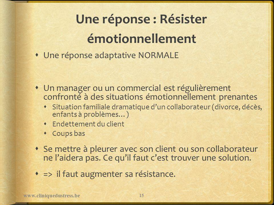 Une réponse : Résister émotionnellement Une réponse adaptative NORMALE Un manager ou un commercial est régulièrement confronté à des situations émotio