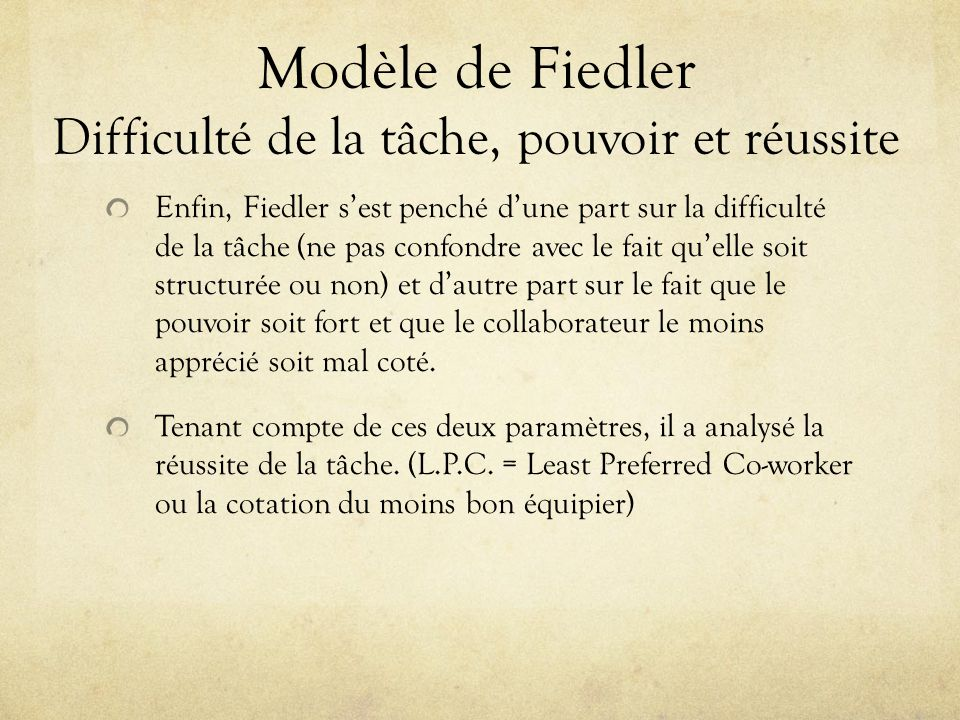 Modèle de Fiedler Difficulté de la tâche, pouvoir et réussite Enfin, Fiedler sest penché dune part sur la difficulté de la tâche (ne pas confondre ave
